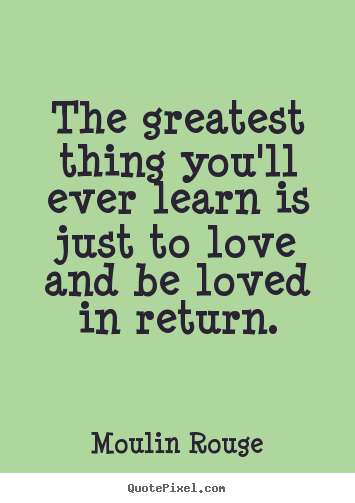 The greatest thing you'll ever learn is just to love.. Moulin Rouge great love quotes