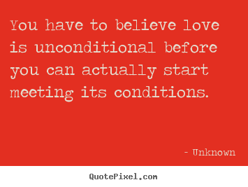 Love quotes - You have to believe love is unconditional before you can actually start..