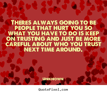 Quotes about love - Theres always going to be people that hurt you so what you have..
