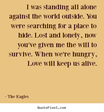 The Eagles picture quotes - I was standing all alone against the world.. - Love sayings