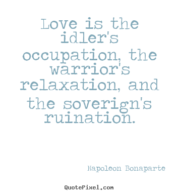 Napoleon Bonaparte picture quotes - Love is the idler's occupation, the warrior's relaxation,.. - Love sayings