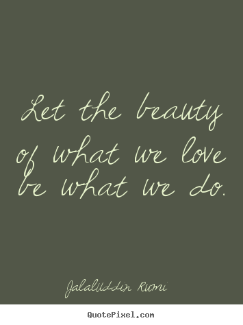 Create graphic photo quote about love - Let the beauty of what we love be what we do.