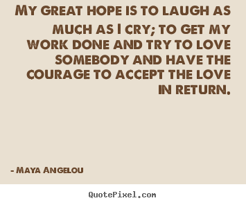Quotes about love - My great hope is to laugh as much as i cry; to get my work done and try..