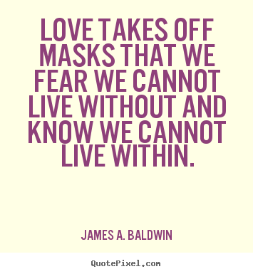 Quotes about love - Love takes off masks that we fear we cannot live..