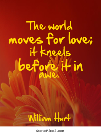 Quotes about love - The world moves for love; it kneels before it in awe.