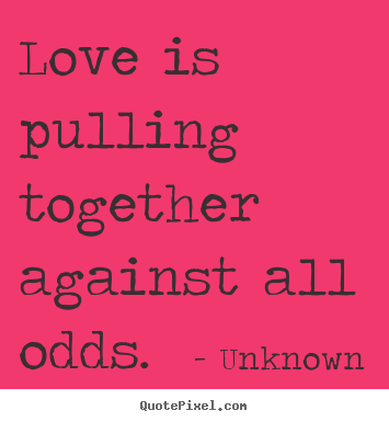 Love is pulling together against all odds. Unknown good love quotes