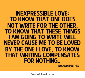 Love quotes - Inexpressible love:to know that one does not write for the other,..