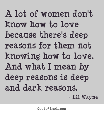 Love quotes - A lot of women don't know how to love because there's deep reasons for..