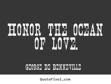 Love sayings - Honor the ocean of love.