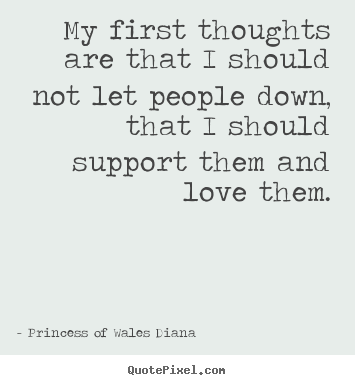 My first thoughts are that i should not let people down,.. Princess Of Wales Diana popular love quotes