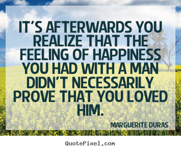 Marguerite Duras picture quotes - It's afterwards you realize that the feeling of happiness you had.. - Love quotes