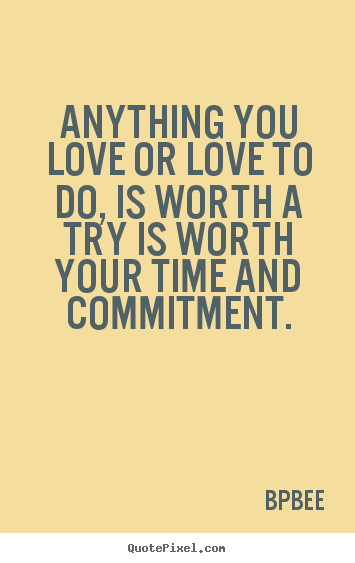 Love quotes - Anything you love or love to do, is worth a try is worth your..