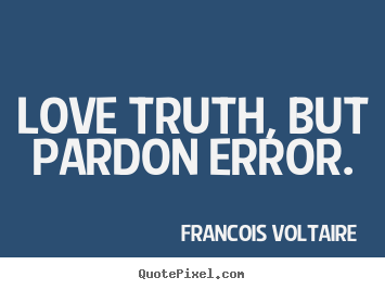 Quote about love - Love truth, but pardon error.