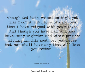 Though god hath raised me high, yet this i count.. Queen Elizabeth I  famous love quotes