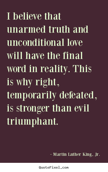 Create picture quotes about love - I believe that unarmed truth and unconditional love will..