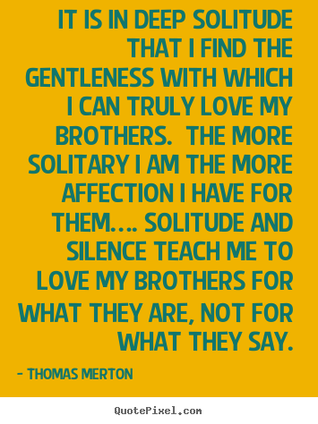 Sayings about love - It is in deep solitude that i find the gentleness with..