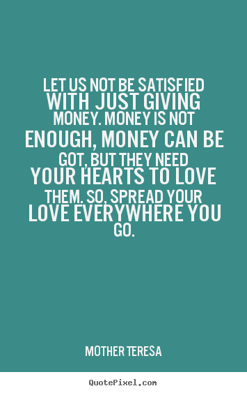 Love quotes - Let us not be satisfied with just giving money. money is not..