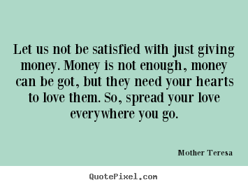 How to design picture quotes about love - Let us not be satisfied with just giving money...