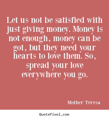 Quote about love - Let us not be satisfied with just giving money. money is not enough,..