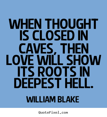 William Blake picture sayings - When thought is closed in caves, then love will show its roots.. - Love quote