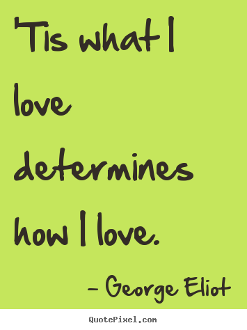 Quotes about love - 'tis what i love determines how i love.