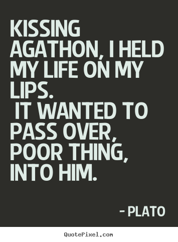 Plato picture quotes - Kissing agathon, i held my life on my lips... - Love quote