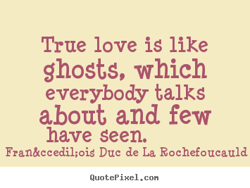 Quotes about love - True love is like ghosts, which everybody talks about..