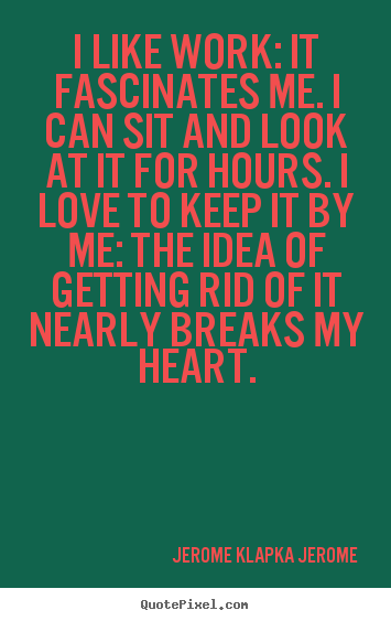 Make picture quotes about love - I like work: it fascinates me. i can sit and look..