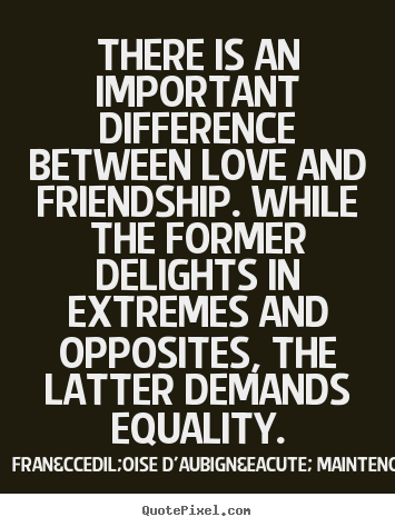 Love quote - There is an important difference between love and friendship...