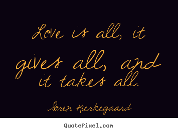 Soren Kierkegaard picture quote - Love is all, it gives all, and it takes all. - Love quotes
