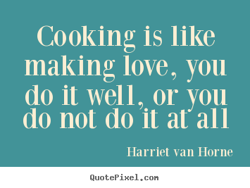 Design picture sayings about love - Cooking is like making love, you do it well, or you..