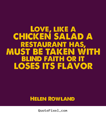 Love, like a chicken salad a restaurant has, must be.. Helen Rowland greatest love sayings