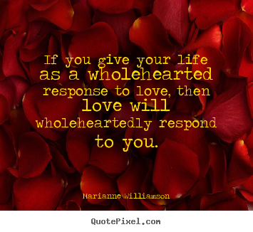 Quotes about love - If you give your life as a wholehearted response to love, then..