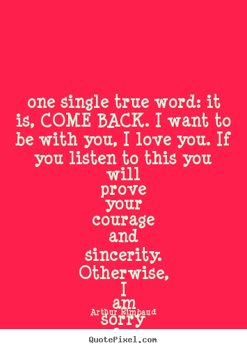 Design your own picture quotes about love - One single true word: it is, come back. i want to..