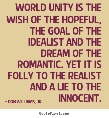 Quotes about love - World unity is the wish of the hopeful, the goal of the idealist and the..