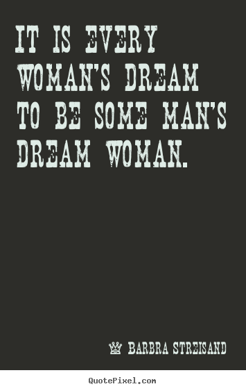 Quote about love - It is every woman's dream to be some man's dream woman.