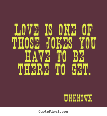 Unknown photo quotes - Love is one of those jokes you have to be there to get. - Love quotes