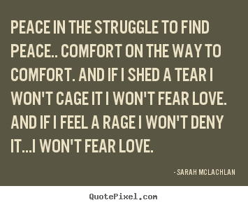 Sarah McLachlan picture quote - Peace in the struggle to find peace.. comfort on the way to comfort... - Love quotes
