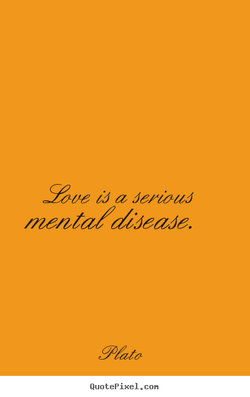 Quotes about love - Love is a serious mental disease.