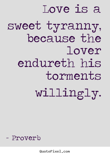 Love is a sweet tyranny, because the lover endureth his torments willingly. Proverb greatest love quote