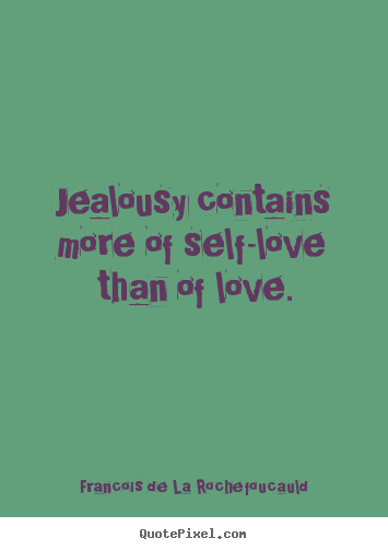 Jealousy contains more of self-love than of love. Francois De La Rochefoucauld famous love quotes