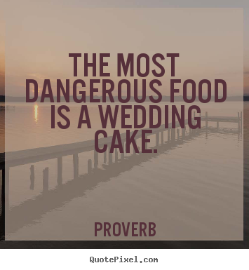 Love quotes - The most dangerous food is a wedding cake.