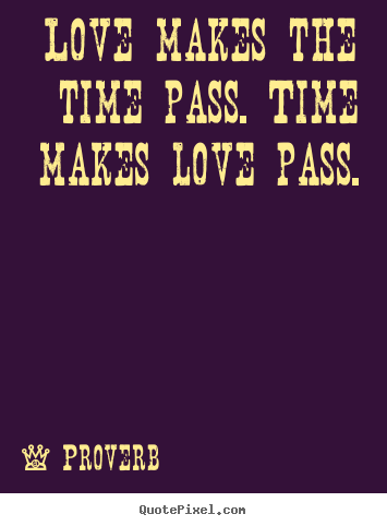 Quotes about love - Love makes the time pass. time makes love pass.