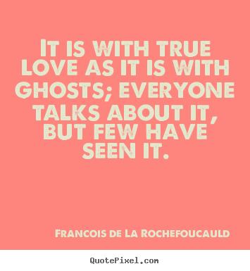 Love quotes - It is with true love as it is with ghosts; everyone talks about..