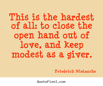 This is the hardest of all: to close the open hand out.. Friedrich Nietzsche best love quote