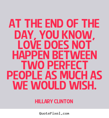 Hillary Clinton picture quotes - At the end of the day, you know, love does not happen between two perfect.. - Love quotes