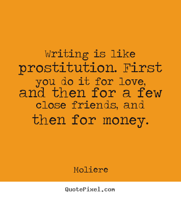 Diy picture quote about love - Writing is like prostitution. first you do it for love,..