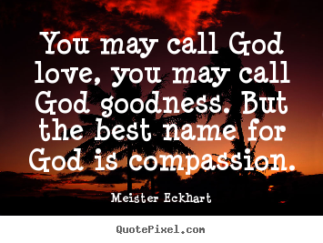 You may call god love, you may call god goodness... Meister Eckhart  love quote