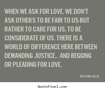Love quote - When we ask for love, we don't ask others to be..
