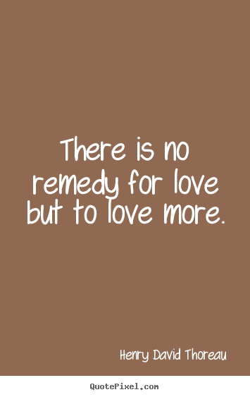Love quote - There is no remedy for love but to love more.
